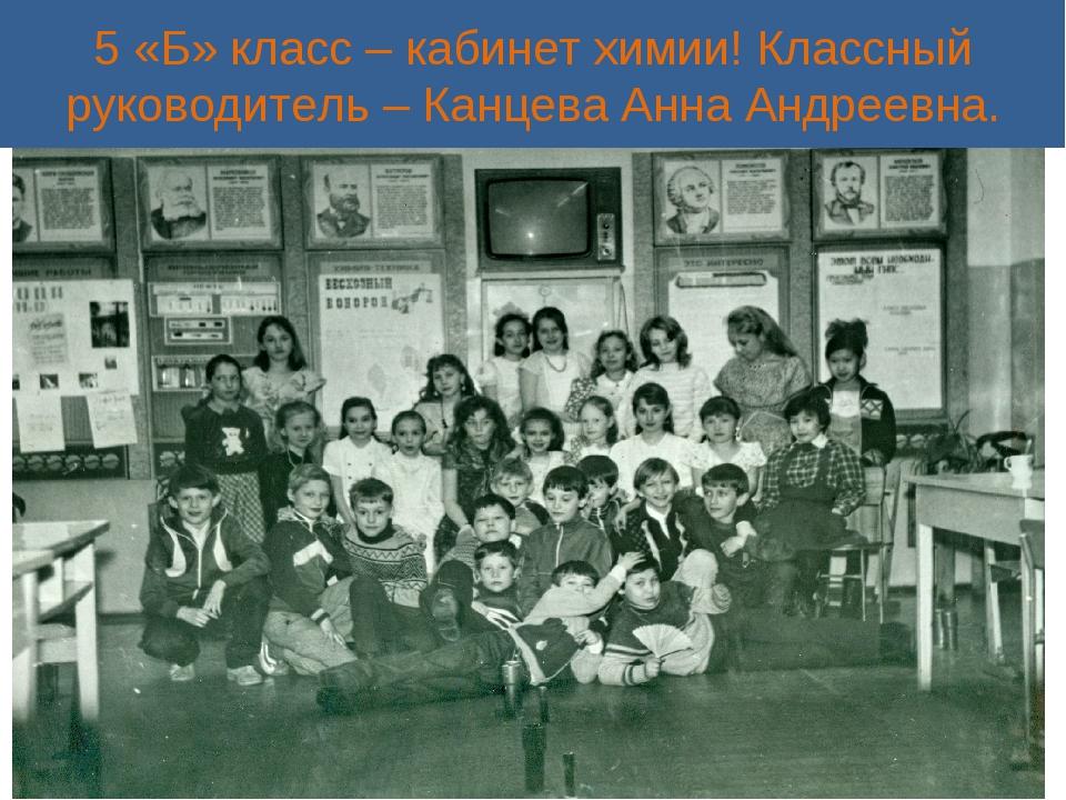 5 «Б» класс – кабинет химии! Классный руководитель – Канцева Анна Андреевна.
