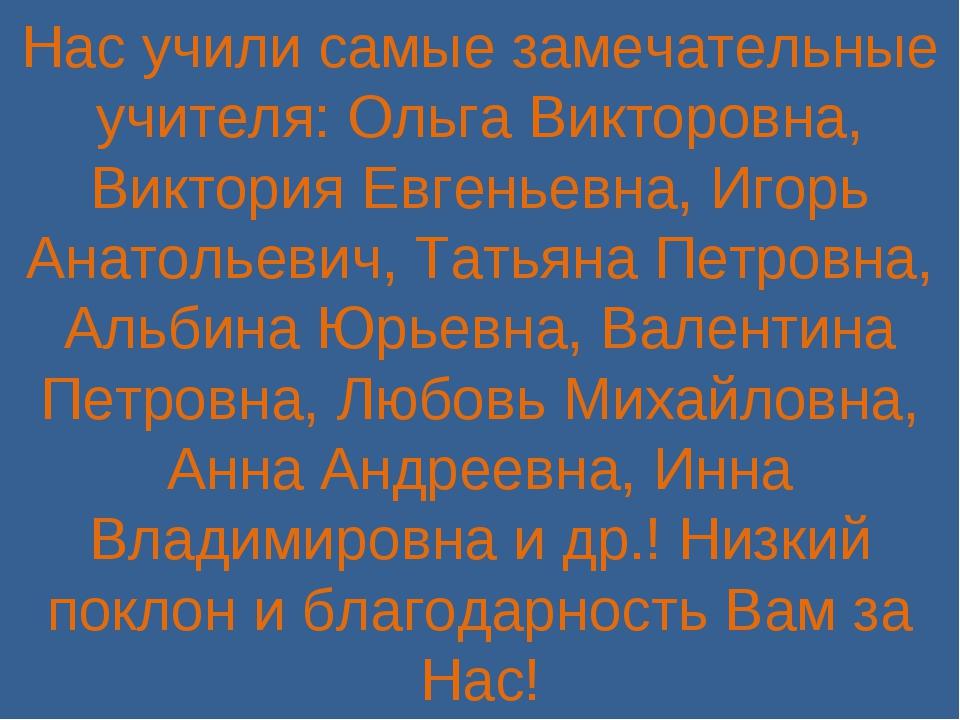 Нас учили самые замечательные учителя: Ольга Викторовна, Виктория Евгеньевна,...