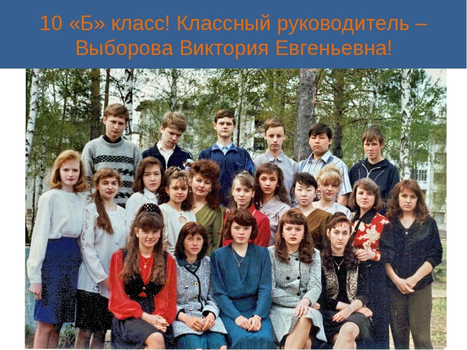10 «Б» класс! Классный руководитель – Выборова Виктория Евгеньевна!