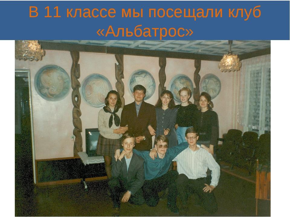 В 11 классе мы посещали клуб «Альбатрос»