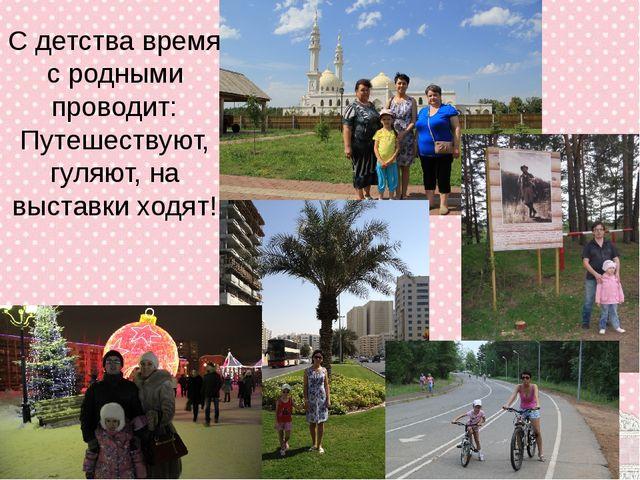С детства время с родными проводит: Путешествуют, гуляют, на выставки ходят!