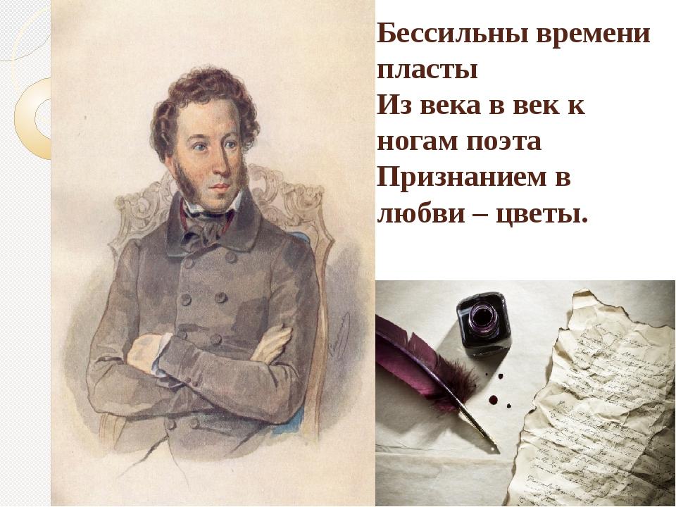 Бессильны времени пласты Из века в век к ногам поэта Признанием в любви – цв...