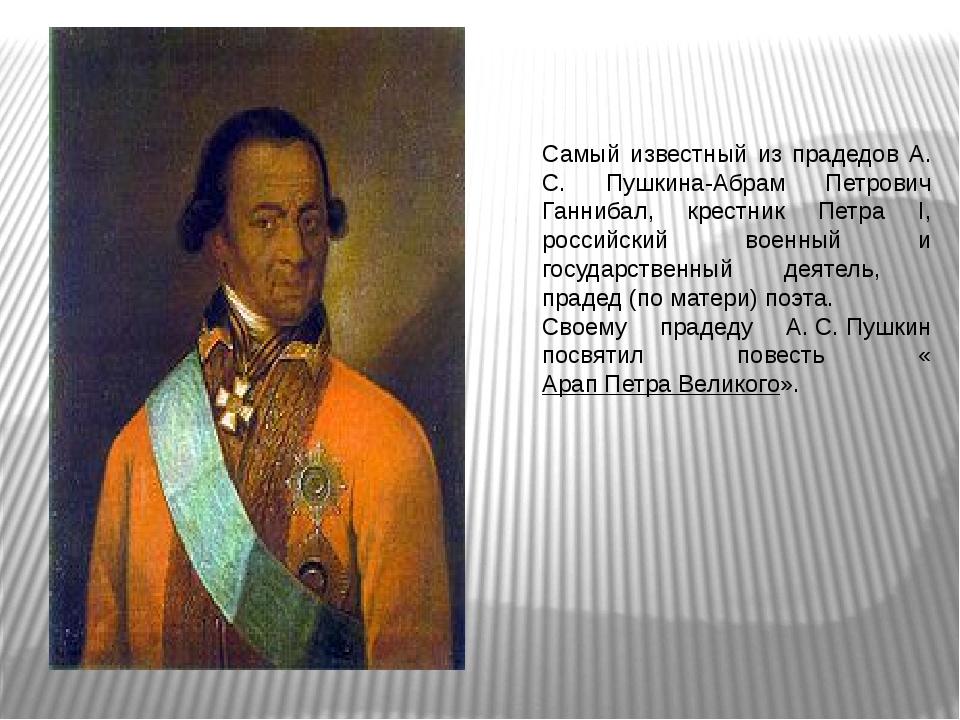 Самый известный из прадедов А. С. Пушкина-Абрам Петрович Ганнибал, крестник...