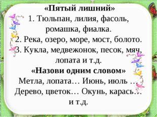 «Пятый лишний» 1. Тюльпан, лилия, фасоль, ромашка, фиалка. 2. Река, озеро, м