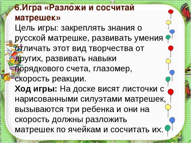 6.Игра «Разложи и сосчитай матрешек» Цель игры: закреплять знания о русской...
