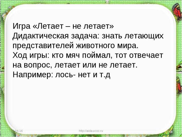* http://aida.ucoz.ru * Игра «Летает – не летает» Дидактическая задача: знать...
