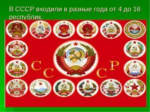 В СССР входили в разные года от 4 до 16 республик.
