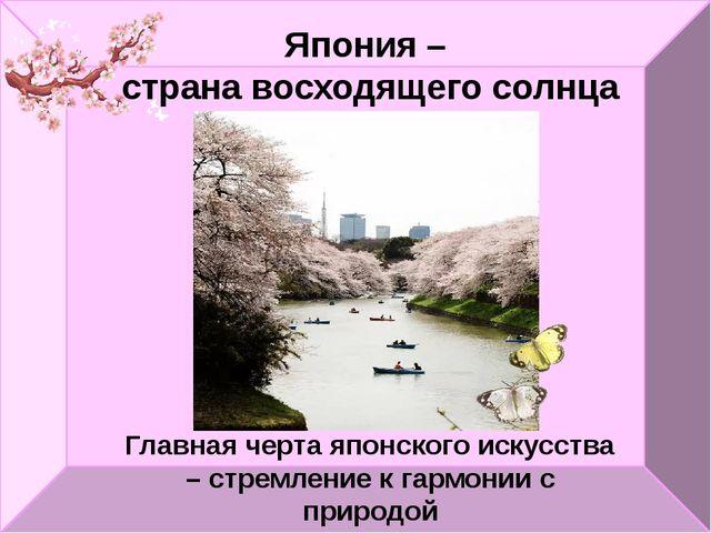 Главная черта японского искусства – стремление к гармонии с природой Япония –...