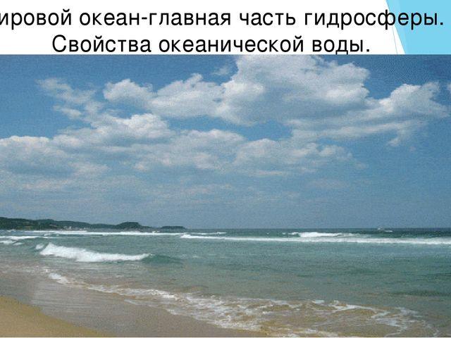 Мировой океан-главная часть гидросферы. Свойства океанической воды.
