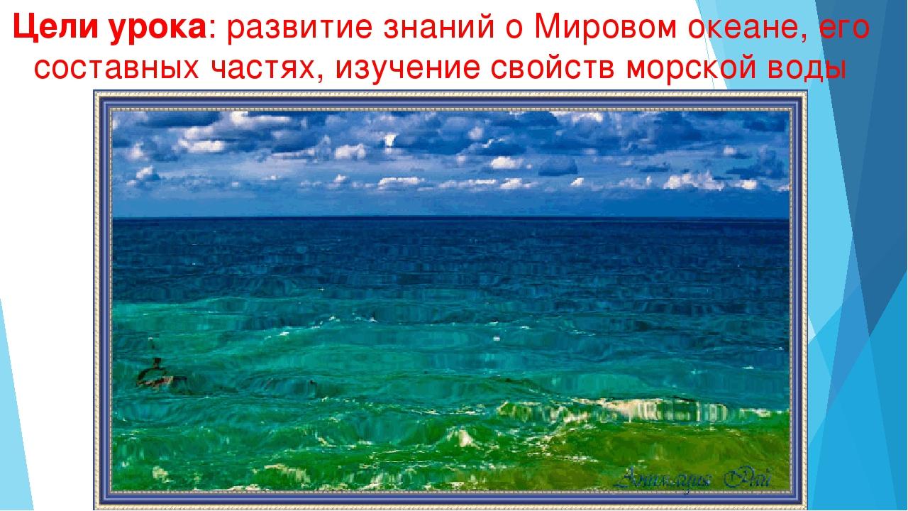 Цели урока: развитие знаний о Мировом океане, его составных частях, изучение...