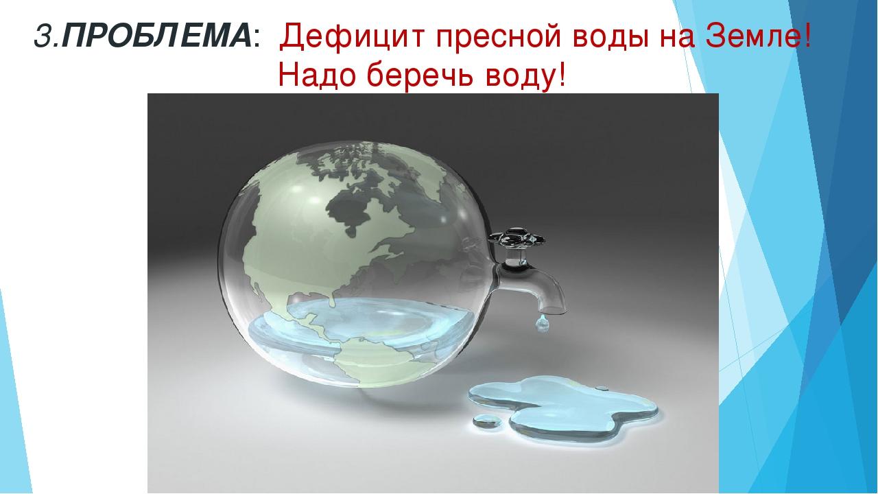 3.ПРОБЛЕМА: Дефицит пресной воды на Земле! Надо беречь воду!