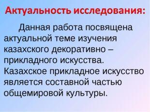 Данная работа посвящена актуальной теме изучения казахского декоративно – пр