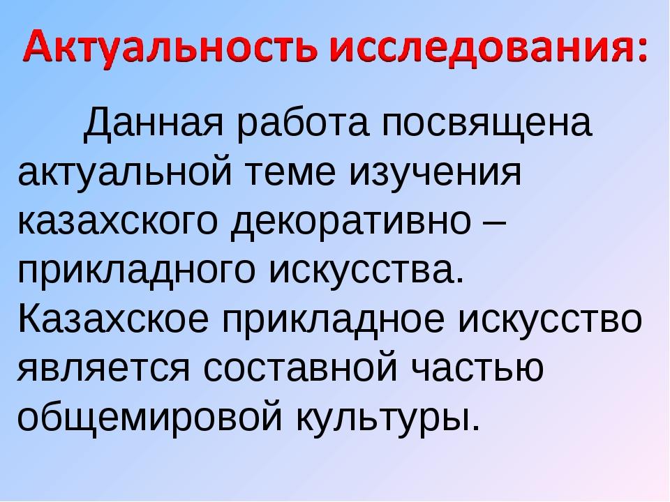 Данная работа посвящена актуальной теме изучения казахского декоративно – пр...