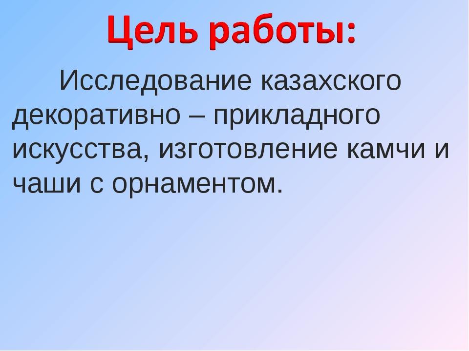 Исследование казахского декоративно – прикладного искусства, изготовление ка...
