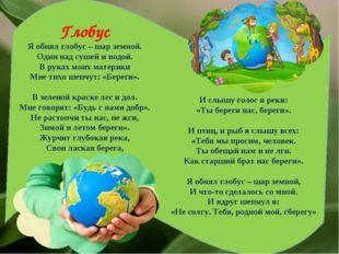 Глобус Я обнял глобус – шар земной. Один над сушей и водой. В руках моих мате