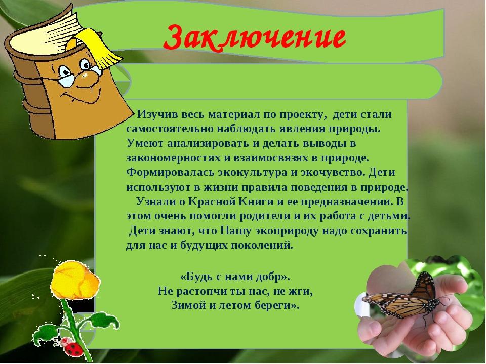 Заключение «Будь с нами добр». Не растопчи ты нас, не жги, Зимой и летом бере...