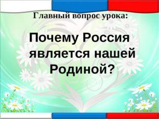 Главный вопрос урока: Почему Россия является нашей Родиной?