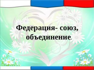 Федерация- союз, объединение.