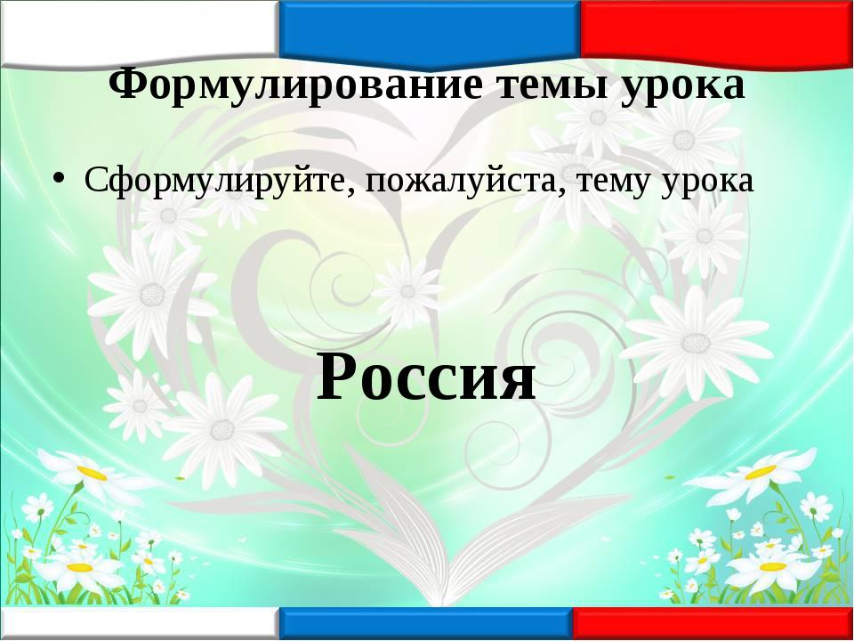 Формулирование темы урока Сформулируйте, пожалуйста, тему урока Россия