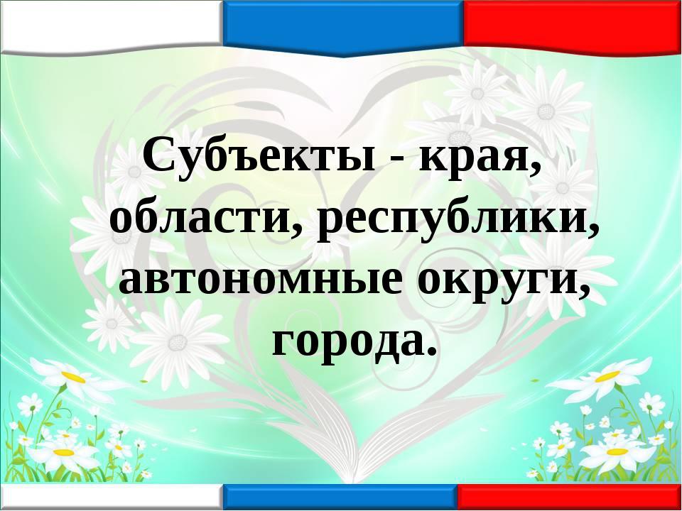 Субъекты - края, области, республики, автономные округи, города.