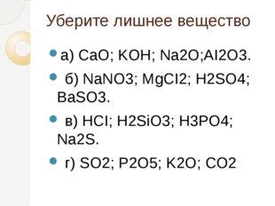 Уберите лишнее вещество а) CaO; KOH; Na2О;AI2O3. б) NaNO3; MgCI2; H2SO4; BaS