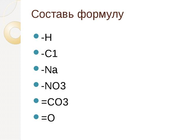 Составь формулу -Н -С1 -Na -NO3 =CO3 =O