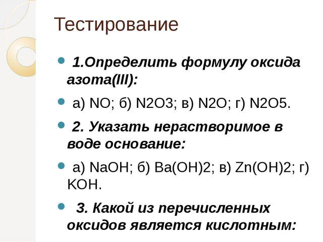 Тестирование 1.Определить формулу оксида азота(III): а) NO; б) N2O3; в) N2O...