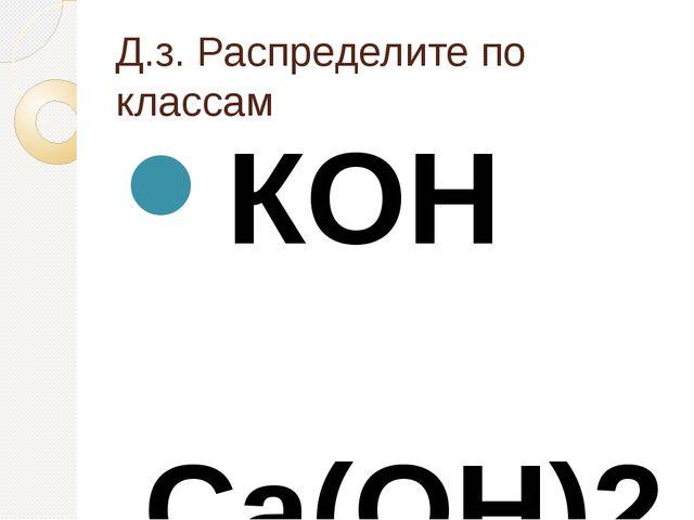 Д.з. Распределите по классам КОН Ca(OH)2 NaCl LiOH Sr(OH)2 Ba(OH)2 Cu...