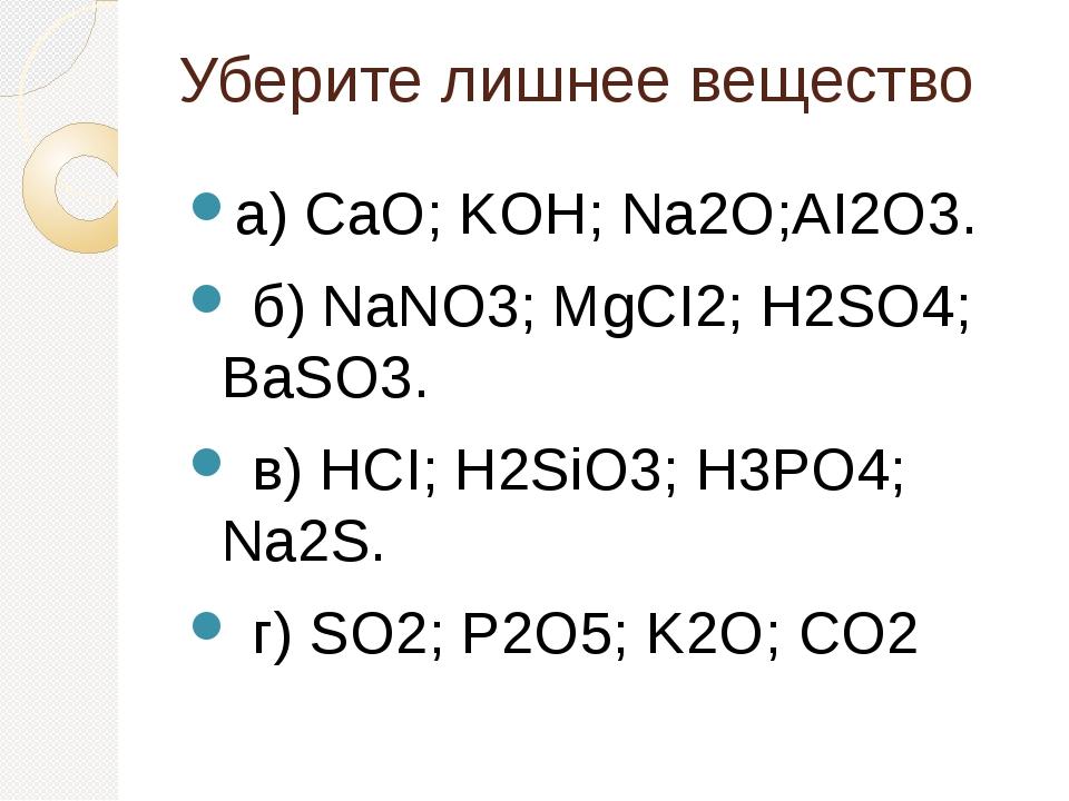 Уберите лишнее вещество а) CaO; KOH; Na2О;AI2O3. б) NaNO3; MgCI2; H2SO4; BaS...