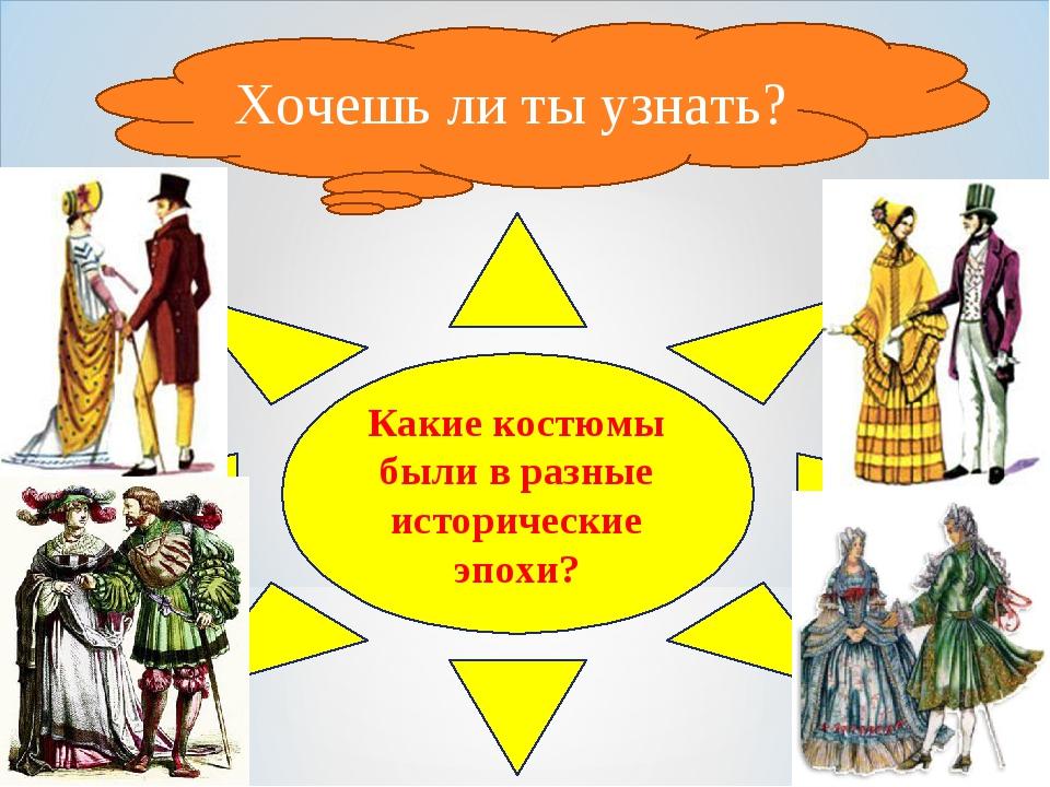 Хочешь ли ты узнать? Какие костюмы были в разные исторические эпохи?