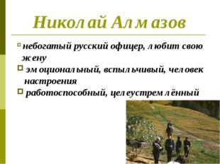 Николай Алмазов небогатый русский офицер, любит свою жену эмоциональный, вспы