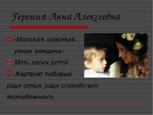 Героиня-Анна Алексеевна «Молодая, красивая, умная женщина» Мать двоих детей Ж