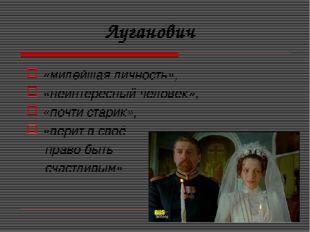 Луганович «милейшая личность», «неинтересный человек», «почти старик», «вери