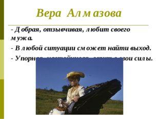 Вера Алмазова - Добрая, отзывчивая, любит своего мужа. - В любой ситуации смо