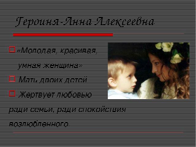 Героиня-Анна Алексеевна «Молодая, красивая, умная женщина» Мать двоих детей Ж...