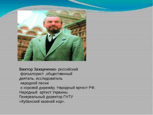Виктор Захарченко- российский фольклорист ,общественный деятель, исследовател