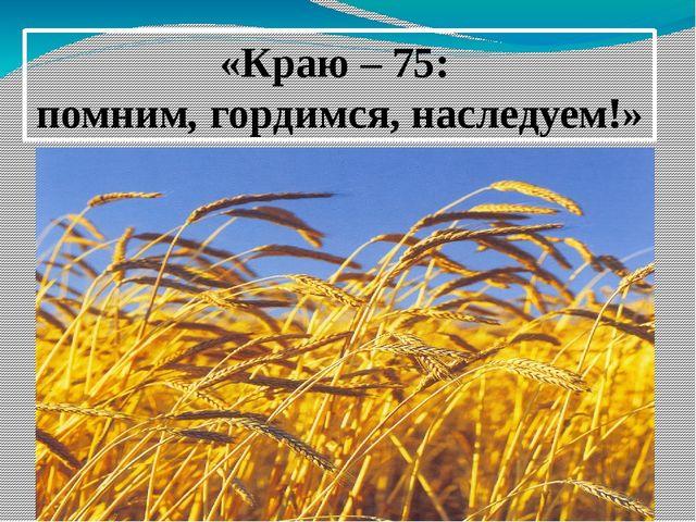 «Краю – 75: помним, гордимся, наследуем!»