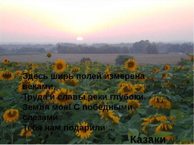 Здесь ширь полей измерена веками, Труда и славы реки глубоки. Земля моя! С по...