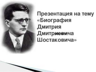 Презентация на тему «Биография Дмитрия Дмитриевича Шостаковича» (1906-1975гг)