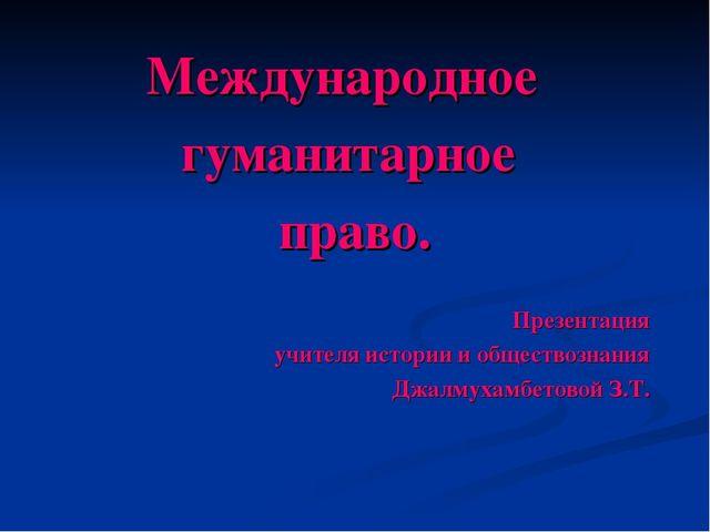 Международное гуманитарное право. Презентация учителя истории и обществознани...