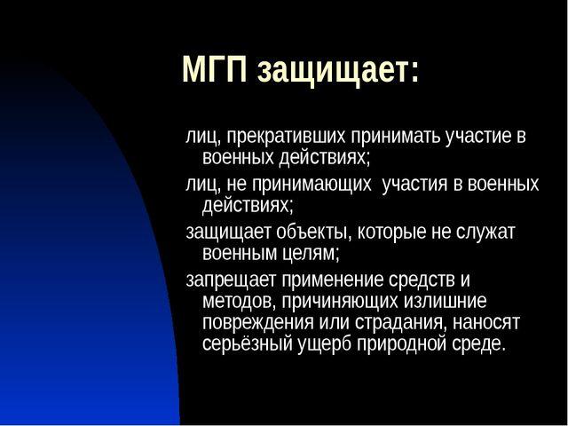 МГП защищает: лиц, прекративших принимать участие в военных действиях; лиц, н...