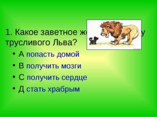 1. Какое заветное желание было у трусливого Льва? A попасть домой B получить