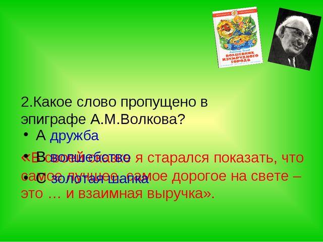 2.Какое слово пропущено в эпиграфе А.М.Волкова? «В своей сказке я старался п...