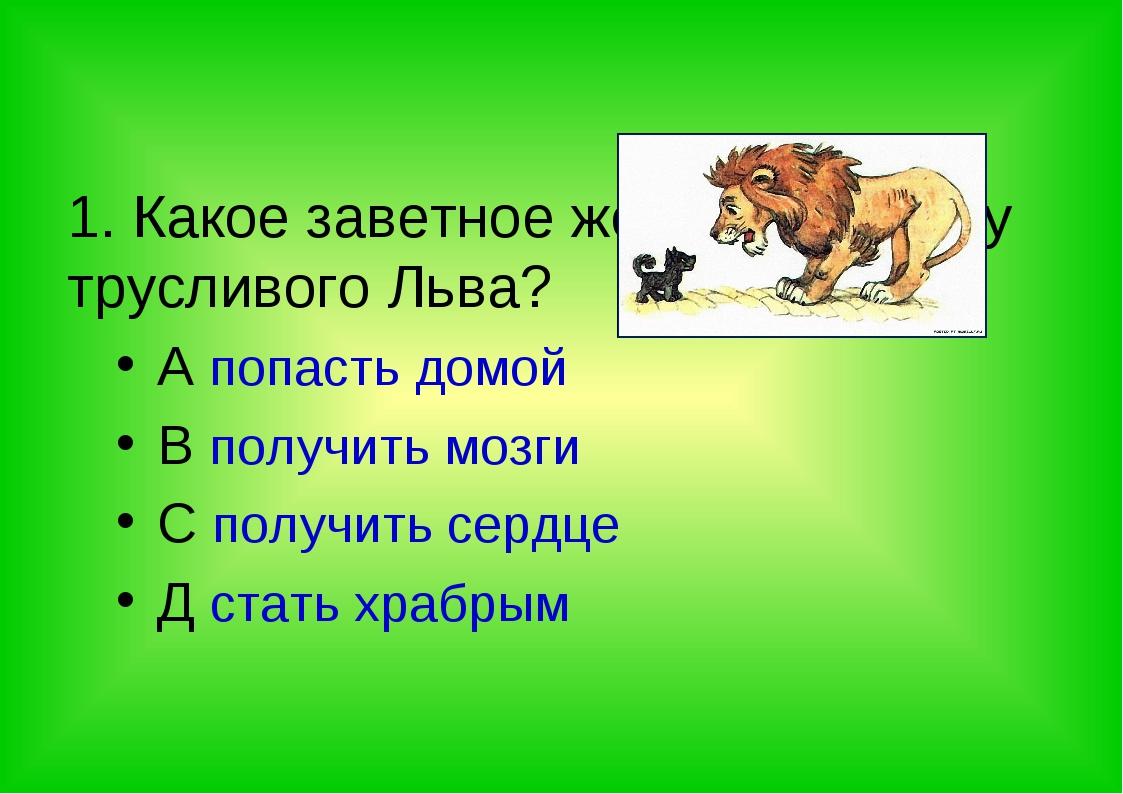 1. Какое заветное желание было у трусливого Льва? A попасть домой B получить...