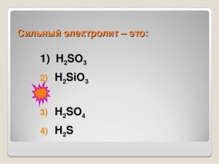 Сильный электролит – это: 1) H2SO3 H2SiO3 H2SO4 H2S