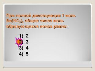 При полной диссоциации 1моль Вa(NO3)2 общее число моль образующихся ионов ра