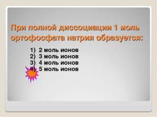 При полной диссоциации 1 моль ортофосфата натрия образуется: 1) 2 моль ионов