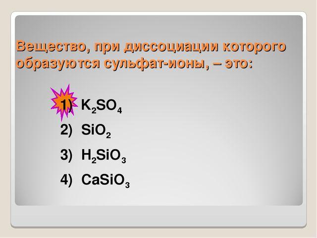 Вещество, при диссоциации которого образуются сульфат-ионы, – это: 1)K2SO4...