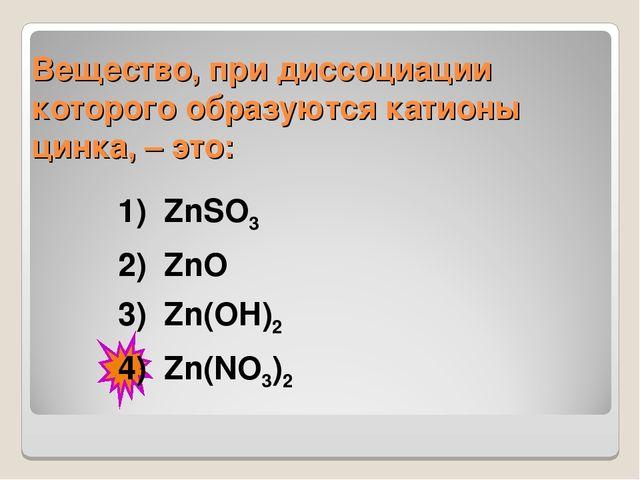 Вещество, при диссоциации которого образуются катионы цинка, – это: 1)ZnSO3...