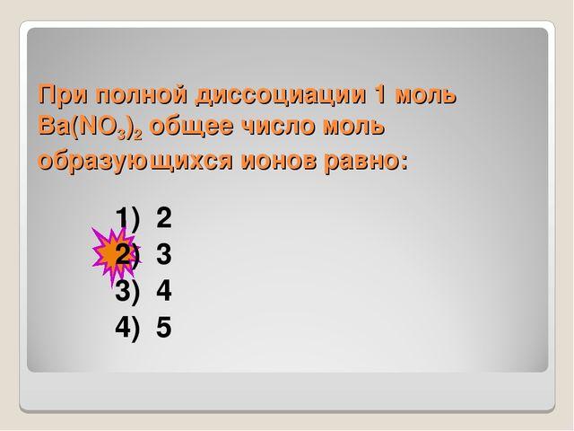 При полной диссоциации 1моль Вa(NO3)2 общее число моль образующихся ионов ра...